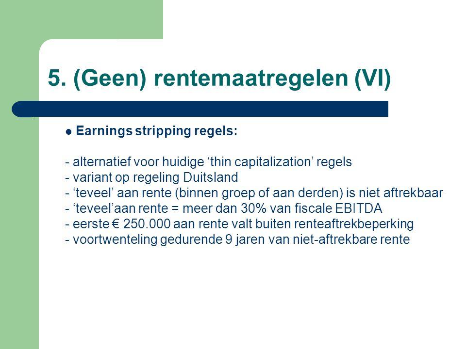 5. (Geen) rentemaatregelen (VI)  Earnings stripping regels: - alternatief voor huidige 'thin capitalization' regels - variant op regeling Duitsland -