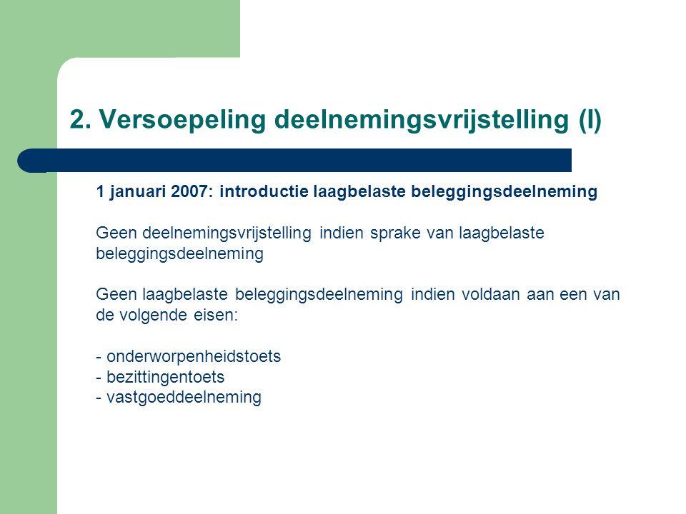 2. Versoepeling deelnemingsvrijstelling (I) 1 januari 2007: introductie laagbelaste beleggingsdeelneming Geen deelnemingsvrijstelling indien sprake va