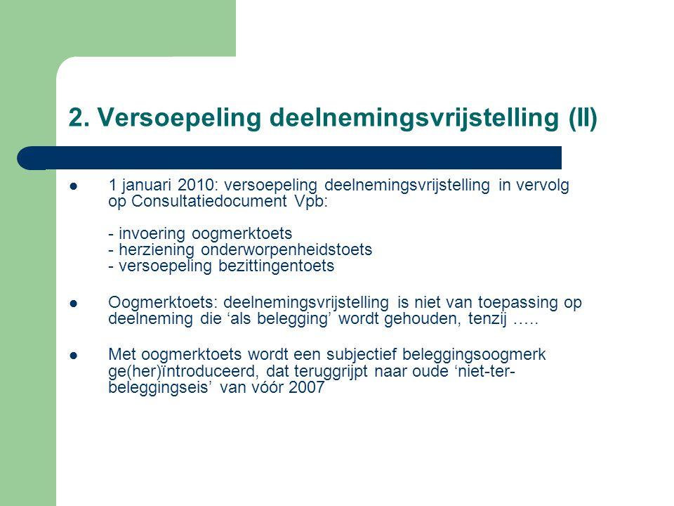 2. Versoepeling deelnemingsvrijstelling (II)  1 januari 2010: versoepeling deelnemingsvrijstelling in vervolg op Consultatiedocument Vpb: - invoering