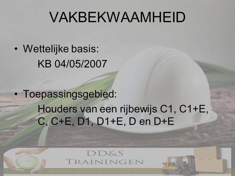 VAKBEKWAAMHEID •Wettelijke basis: KB 04/05/2007 •Toepassingsgebied: Houders van een rijbewijs C1, C1+E, C, C+E, D1, D1+E, D en D+E