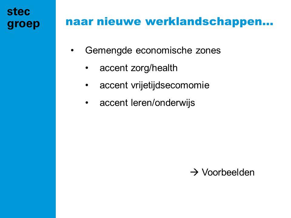 naar nieuwe werklandschappen… •Gemengde economische zones •accent zorg/health •accent vrijetijdsecomomie •accent leren/onderwijs  Voorbeelden