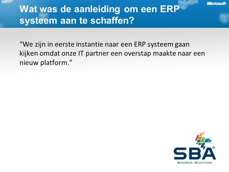 We zijn in eerste instantie naar een ERP systeem gaan kijken omdat onze IT partner een overstap maakte naar een nieuw platform. Wat was de aanleiding om een ERP systeem aan te schaffen