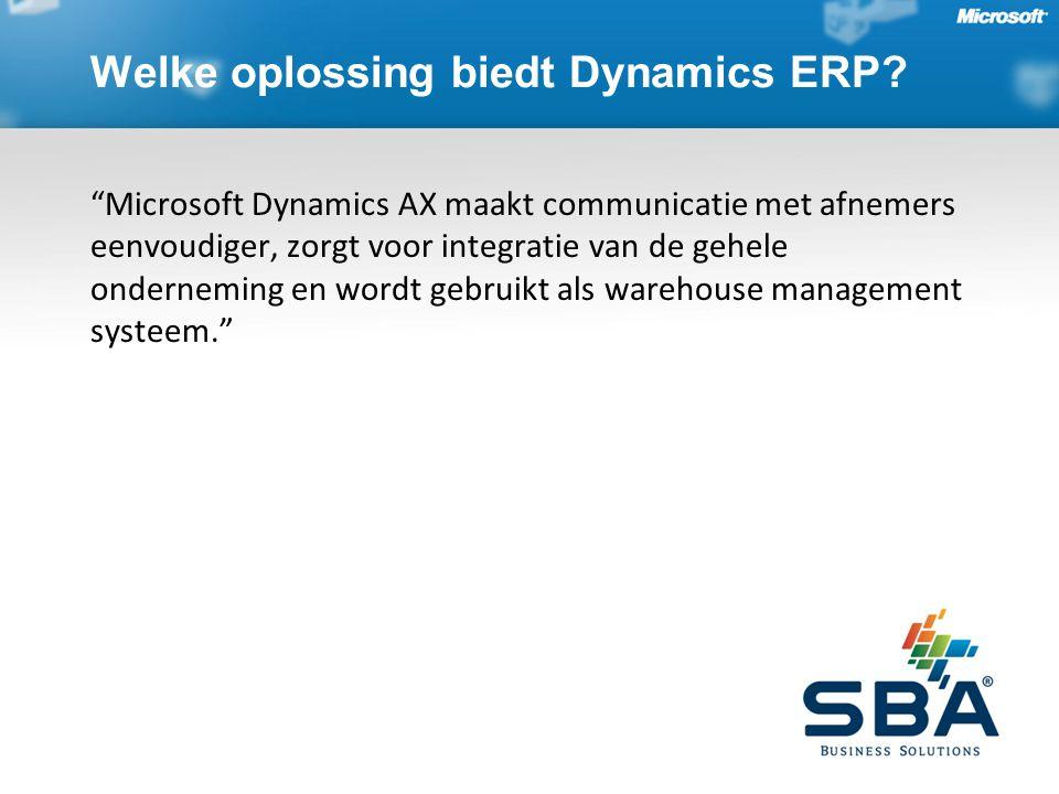 Microsoft Dynamics AX maakt communicatie met afnemers eenvoudiger, zorgt voor integratie van de gehele onderneming en wordt gebruikt als warehouse management systeem. Welke oplossing biedt Dynamics ERP