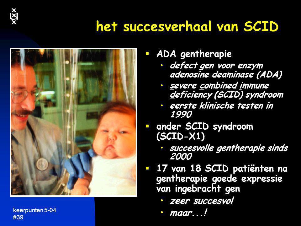 keerpunten 5-04 #39 het succesverhaal van SCID  ADA gentherapie •defect gen voor enzym adenosine deaminase (ADA) •severe combined immune deficiency (