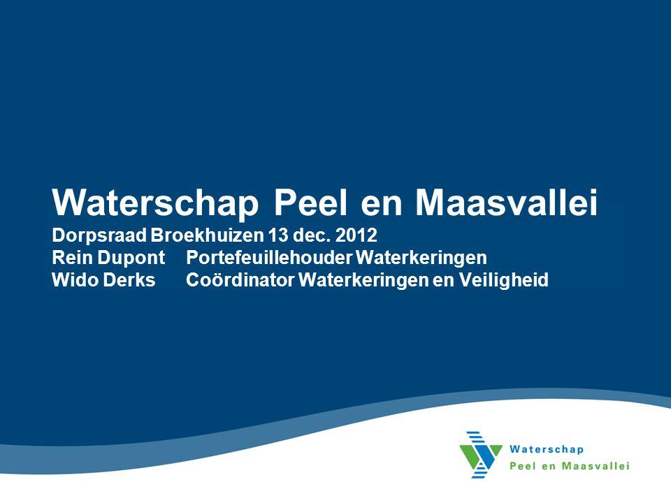 Waterschap Peel en Maasvallei Dorpsraad Broekhuizen 13 dec. 2012 Rein Dupont Portefeuillehouder Waterkeringen Wido Derks Coördinator Waterkeringen en