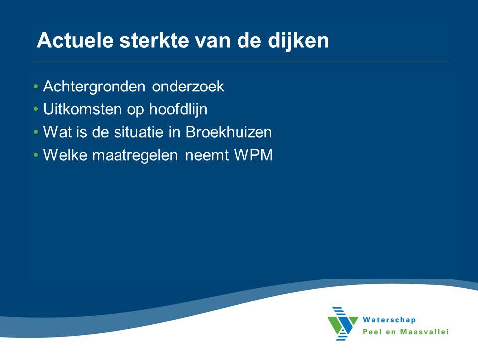 Actuele sterkte van de dijken •Achtergronden onderzoek •Uitkomsten op hoofdlijn •Wat is de situatie in Broekhuizen •Welke maatregelen neemt WPM