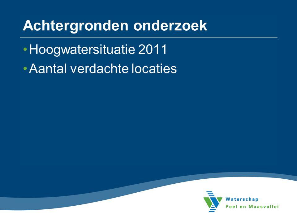 Achtergronden onderzoek •Hoogwatersituatie 2011 •Aantal verdachte locaties