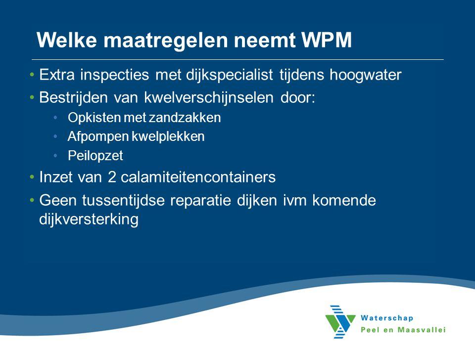 Welke maatregelen neemt WPM •Extra inspecties met dijkspecialist tijdens hoogwater •Bestrijden van kwelverschijnselen door: •Opkisten met zandzakken •
