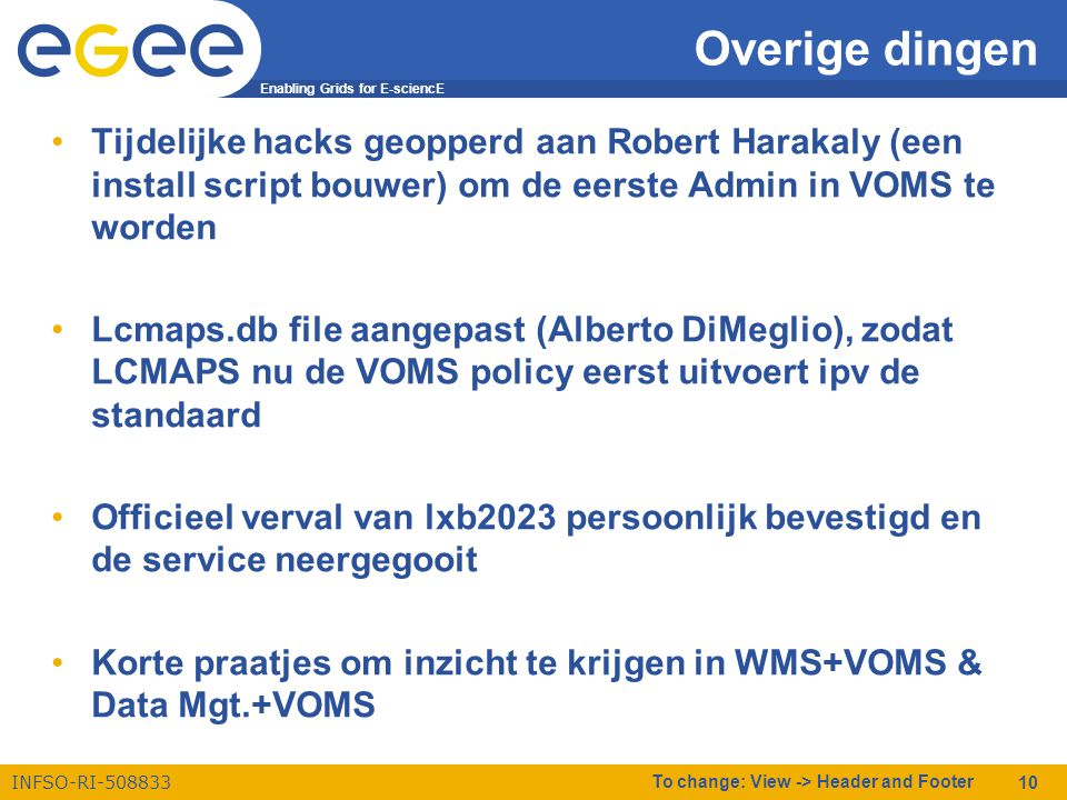 Enabling Grids for E-sciencE INFSO-RI-508833 To change: View -> Header and Footer 10 Overige dingen •Tijdelijke hacks geopperd aan Robert Harakaly (een install script bouwer) om de eerste Admin in VOMS te worden •Lcmaps.db file aangepast (Alberto DiMeglio), zodat LCMAPS nu de VOMS policy eerst uitvoert ipv de standaard •Officieel verval van lxb2023 persoonlijk bevestigd en de service neergegooit •Korte praatjes om inzicht te krijgen in WMS+VOMS & Data Mgt.+VOMS
