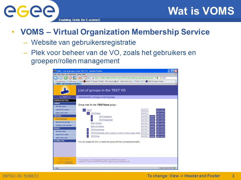 Enabling Grids for E-sciencE INFSO-RI To change: View -> Header and Footer 3 Wat is VOMS •VOMS – Virtual Organization Membership Service –Website van gebruikersregistratie –Plek voor beheer van de VO, zoals het gebruikers en groepen/rollen management