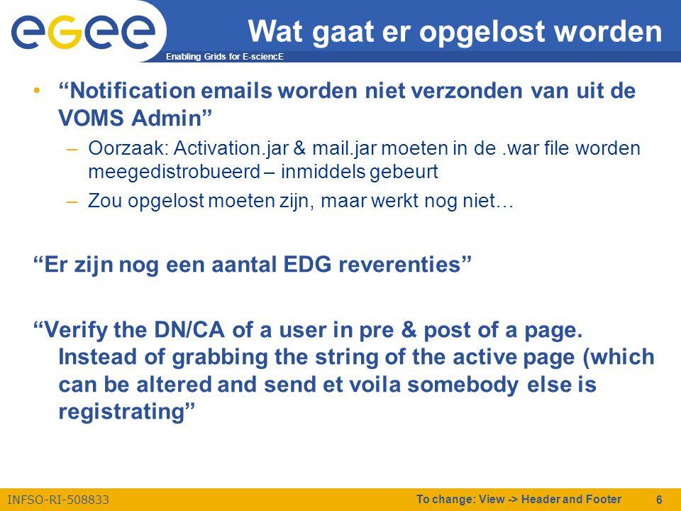 Enabling Grids for E-sciencE INFSO-RI-508833 To change: View -> Header and Footer 6 Wat gaat er opgelost worden • Notification emails worden niet verzonden van uit de VOMS Admin –Oorzaak: Activation.jar & mail.jar moeten in de.war file worden meegedistrobueerd – inmiddels gebeurt –Zou opgelost moeten zijn, maar werkt nog niet… Er zijn nog een aantal EDG reverenties Verify the DN/CA of a user in pre & post of a page.