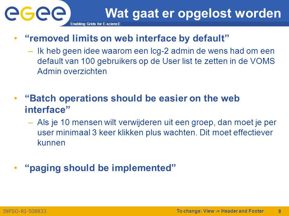 Enabling Grids for E-sciencE INFSO-RI-508833 To change: View -> Header and Footer 8 Wat gaat er opgelost worden • removed limits on web interface by default –Ik heb geen idee waarom een lcg-2 admin de wens had om een default van 100 gebruikers op de User list te zetten in de VOMS Admin overzichten • Batch operations should be easier on the web interface –Als je 10 mensen wilt verwijderen uit een groep, dan moet je per user minimaal 3 keer klikken plus wachten.