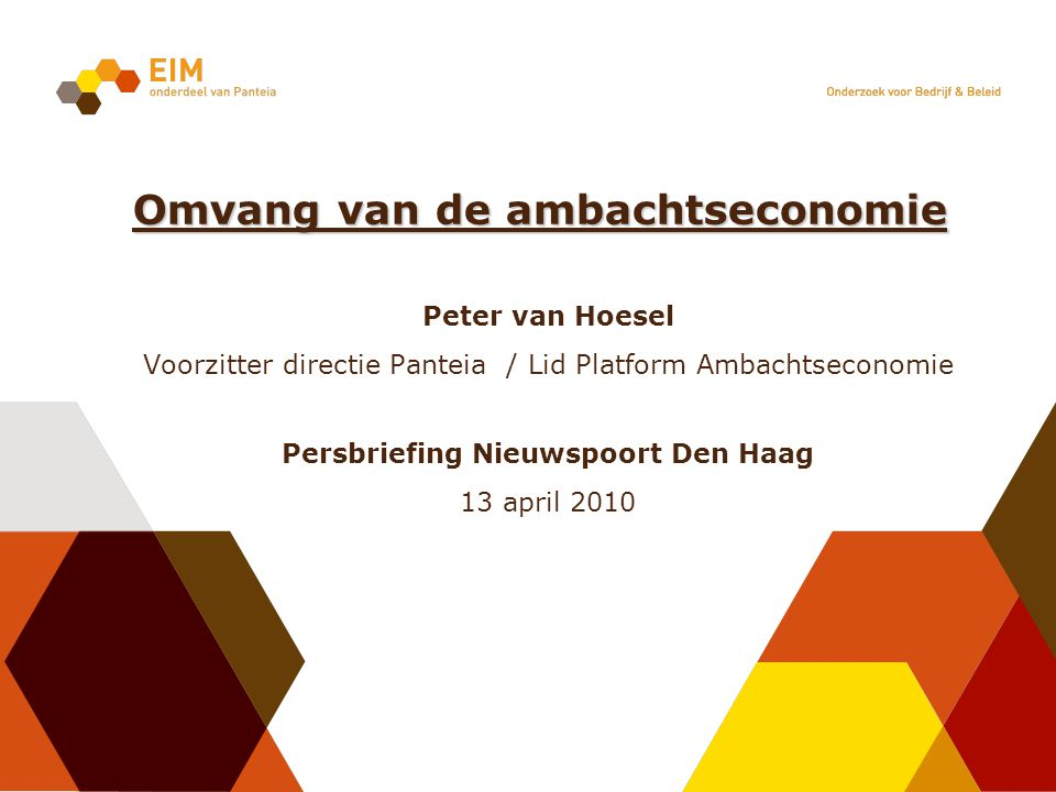 Peter van Hoesel Voorzitter directie Panteia / Lid Platform Ambachtseconomie Persbriefing Nieuwspoort Den Haag 13 april 2010 Omvang van de ambachtseco