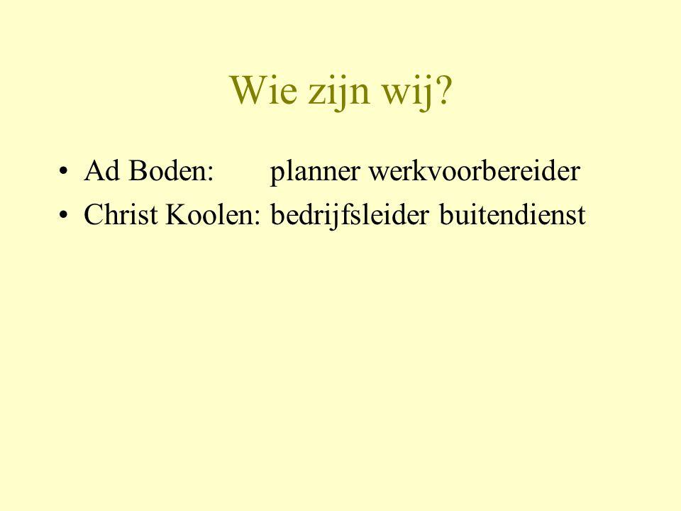 Wie zijn wij? •Ad Boden: planner werkvoorbereider •Christ Koolen: bedrijfsleider buitendienst