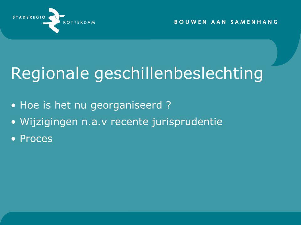 Regionale geschillenbeslechting • Hoe is het nu georganiseerd ? • Wijzigingen n.a.v recente jurisprudentie • Proces