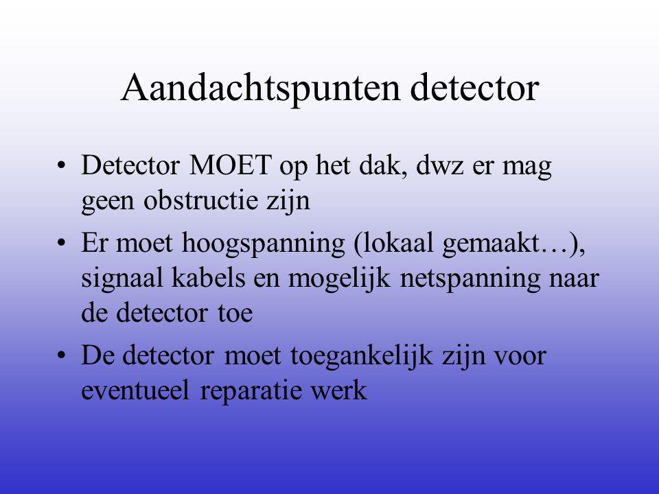 Aandachtspunten detector •Detector MOET op het dak, dwz er mag geen obstructie zijn •Er moet hoogspanning (lokaal gemaakt…), signaal kabels en mogelijk netspanning naar de detector toe •De detector moet toegankelijk zijn voor eventueel reparatie werk