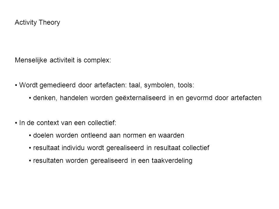 Activity Theory Menselijke activiteit is complex: • Wordt gemedieerd door artefacten: taal, symbolen, tools: • denken, handelen worden geëxternaliseer