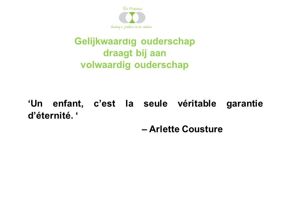 Gelijkwaardig ouderschap draagt bij aan volwaardig ouderschap 'Un enfant, c'est la seule véritable garantie d'éternité. ' – Arlette Cousture