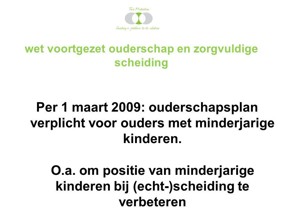 wet voortgezet ouderschap en zorgvuldige scheiding Per 1 maart 2009: ouderschapsplan verplicht voor ouders met minderjarige kinderen. O.a. om positie