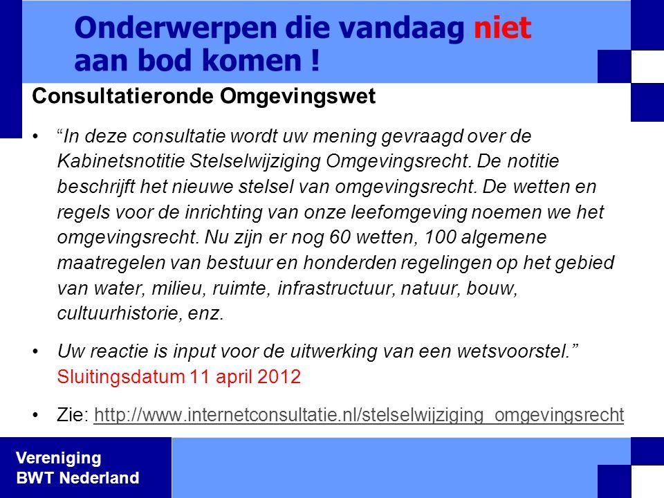 """Vereniging BWT Nederland Consultatieronde Omgevingswet •""""In deze consultatie wordt uw mening gevraagd over de Kabinetsnotitie Stelselwijziging Omgevin"""