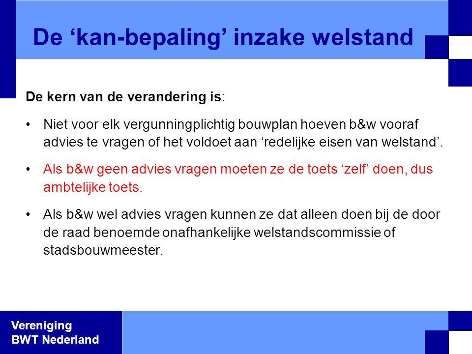 Vereniging BWT Nederland De kern van de verandering is: •Niet voor elk vergunningplichtig bouwplan hoeven b&w vooraf advies te vragen of het voldoet a