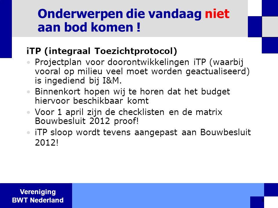 Vereniging BWT Nederland 8 Onderwerpen die vandaag niet aan bod komen ! iTP (integraal Toezichtprotocol)  Projectplan voor doorontwikkelingen iTP (wa