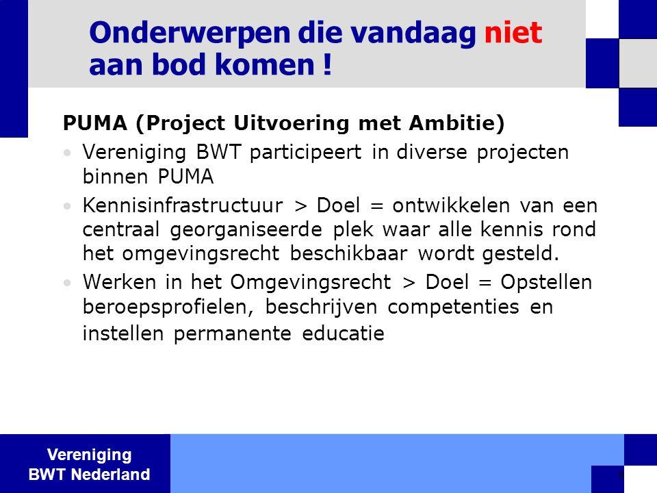 Vereniging BWT Nederland 9 Onderwerpen die vandaag niet aan bod komen ! PUMA (Project Uitvoering met Ambitie)  Vereniging BWT participeert in diverse