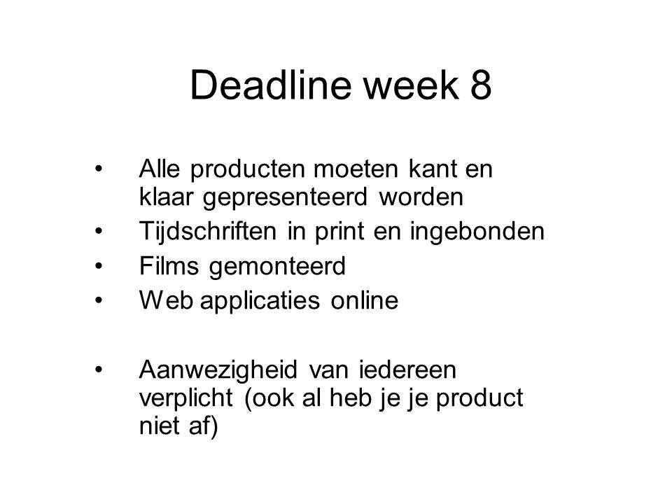 Deadline week 8 •Alle producten moeten kant en klaar gepresenteerd worden •Tijdschriften in print en ingebonden •Films gemonteerd •Web applicaties online •Aanwezigheid van iedereen verplicht (ook al heb je je product niet af)