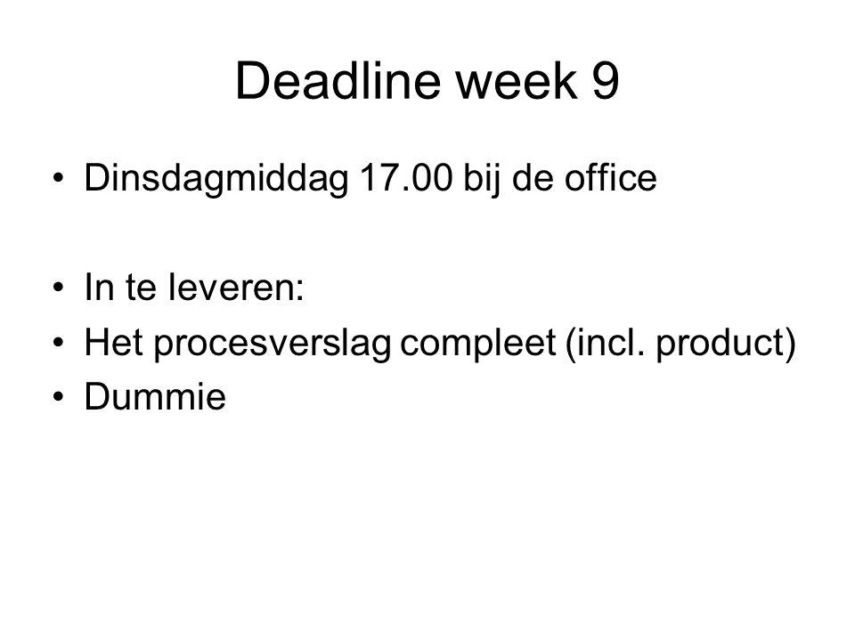 Deadline week 9 •Dinsdagmiddag 17.00 bij de office •In te leveren: •Het procesverslag compleet (incl.