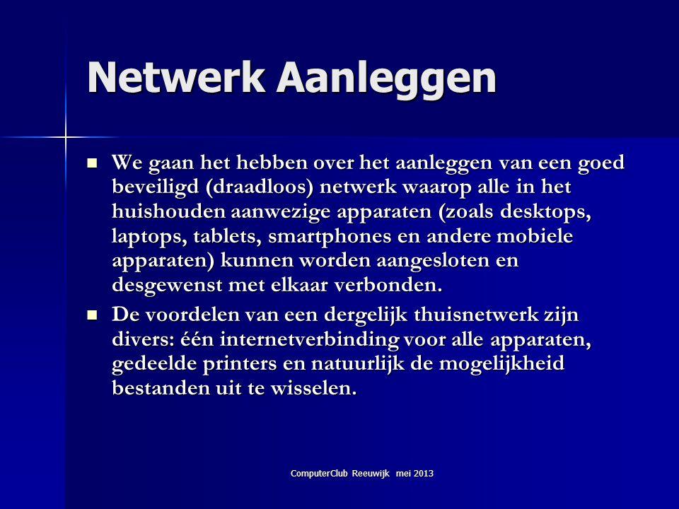 ComputerClub Reeuwijk mei 2013 Netwerk Aanleggen  We gaan het hebben over het aanleggen van een goed beveiligd (draadloos) netwerk waarop alle in het