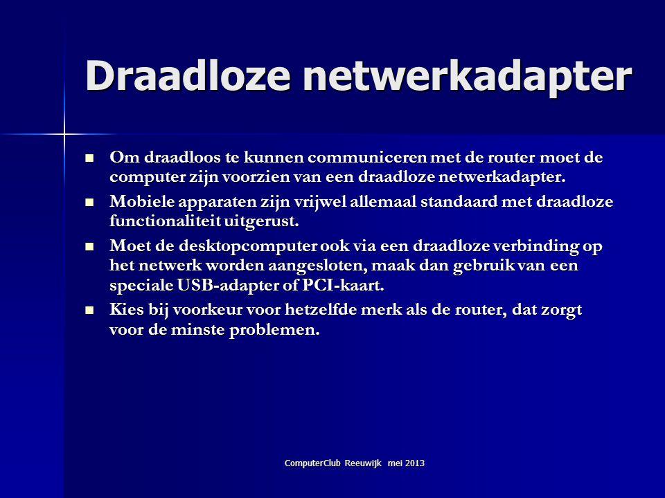 ComputerClub Reeuwijk mei 2013 Draadloze netwerkadapter  Om draadloos te kunnen communiceren met de router moet de computer zijn voorzien van een dra