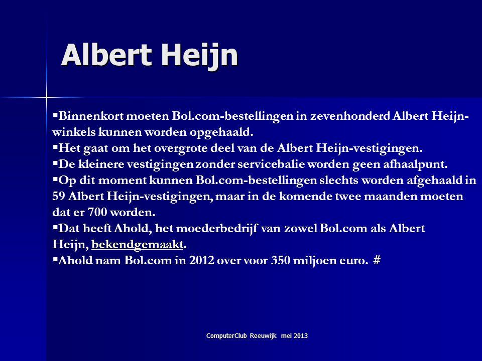 ComputerClub Reeuwijk mei 2013 Albert Heijn  Binnenkort moeten Bol.com-bestellingen in zevenhonderd Albert Heijn- winkels kunnen worden opgehaald. 
