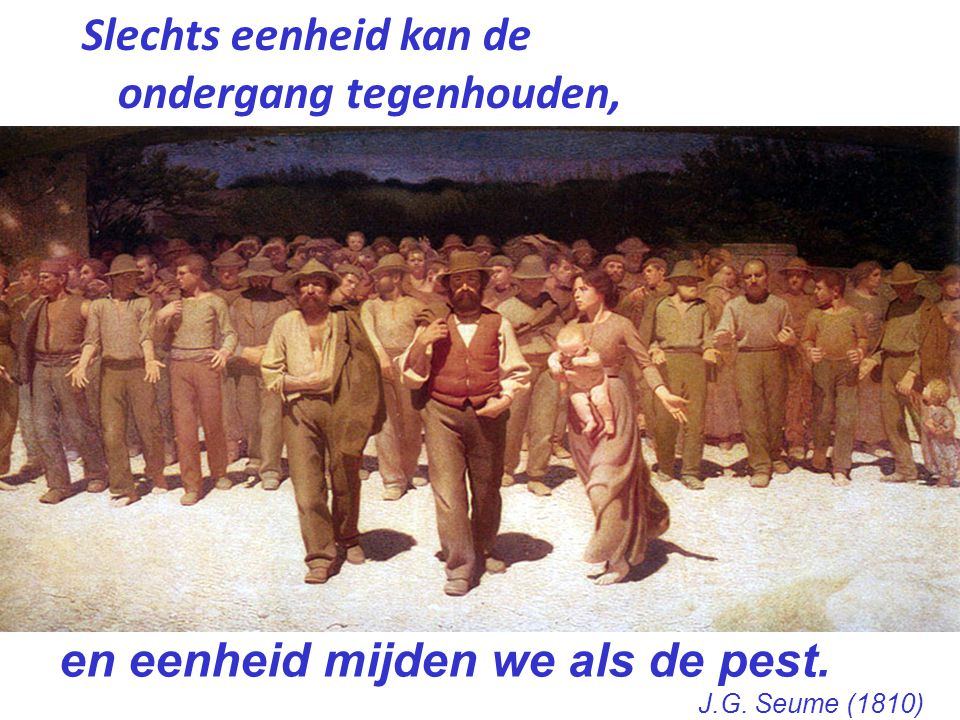 Slechts eenheid kan de ondergang tegenhouden, en eenheid mijden we als de pest. J.G. Seume (1810)