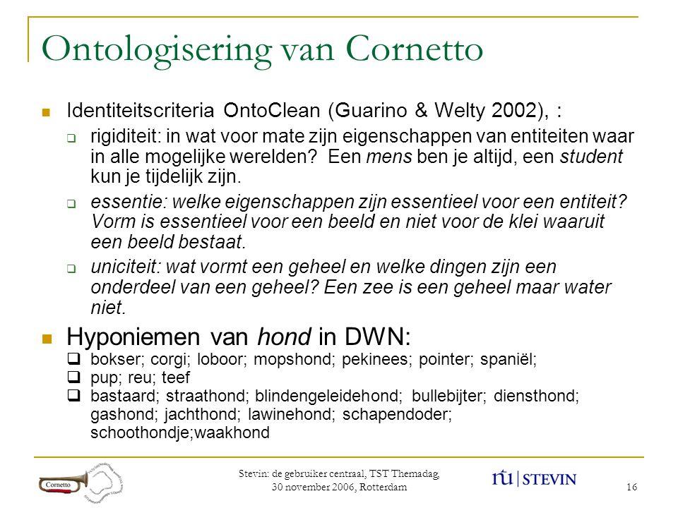 Stevin: de gebruiker centraal, TST Themadag, 30 november 2006, Rotterdam 16 Ontologisering van Cornetto  Identiteitscriteria OntoClean (Guarino & Welty 2002), :  rigiditeit: in wat voor mate zijn eigenschappen van entiteiten waar in alle mogelijke werelden.