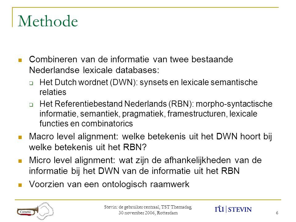 Stevin: de gebruiker centraal, TST Themadag, 30 november 2006, Rotterdam 6 Methode  Combineren van de informatie van twee bestaande Nederlandse lexicale databases:  Het Dutch wordnet (DWN): synsets en lexicale semantische relaties  Het Referentiebestand Nederlands (RBN): morpho-syntactische informatie, semantiek, pragmatiek, framestructuren, lexicale functies en combinatorics  Macro level alignment: welke betekenis uit het DWN hoort bij welke betekenis uit het RBN.