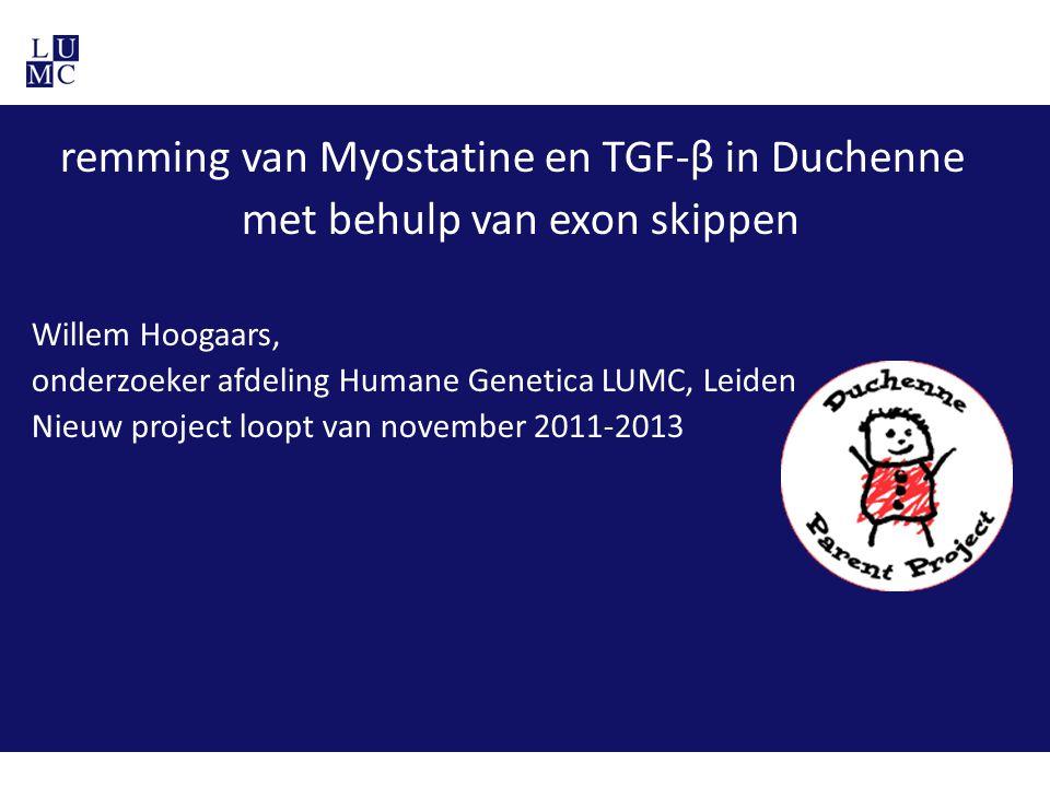 remming van Myostatine en TGF-β in Duchenne met behulp van exon skippen Willem Hoogaars, onderzoeker afdeling Humane Genetica LUMC, Leiden Nieuw proje