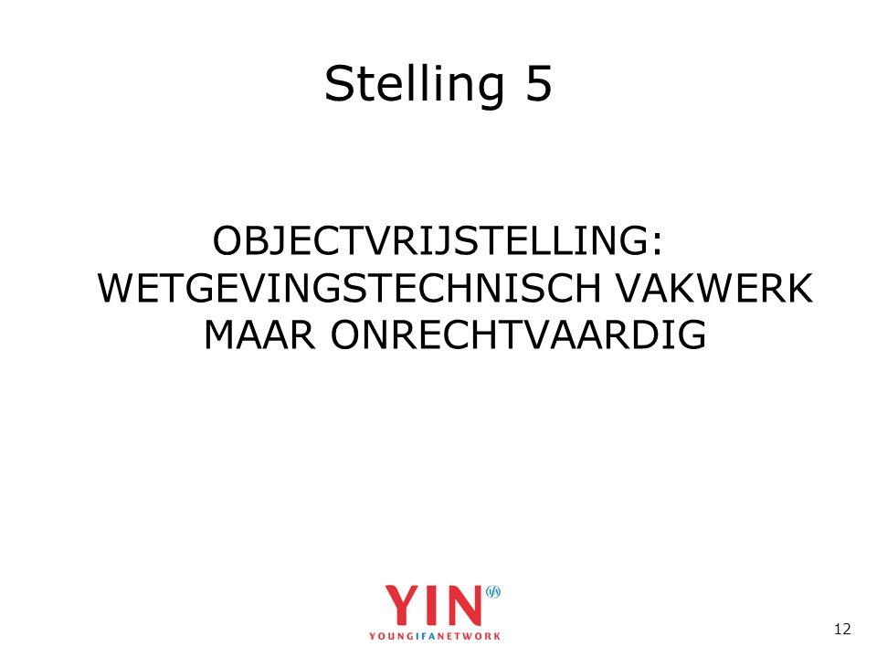 12 Stelling 5 OBJECTVRIJSTELLING: WETGEVINGSTECHNISCH VAKWERK MAAR ONRECHTVAARDIG