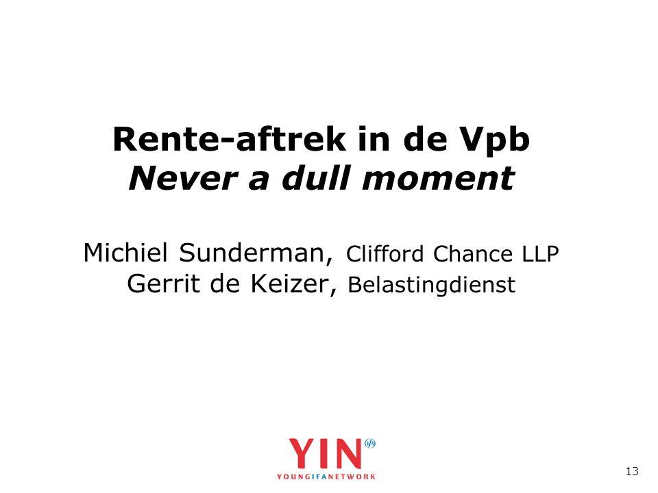 13 Rente-aftrek in de Vpb Never a dull moment Michiel Sunderman, Clifford Chance LLP Gerrit de Keizer, Belastingdienst