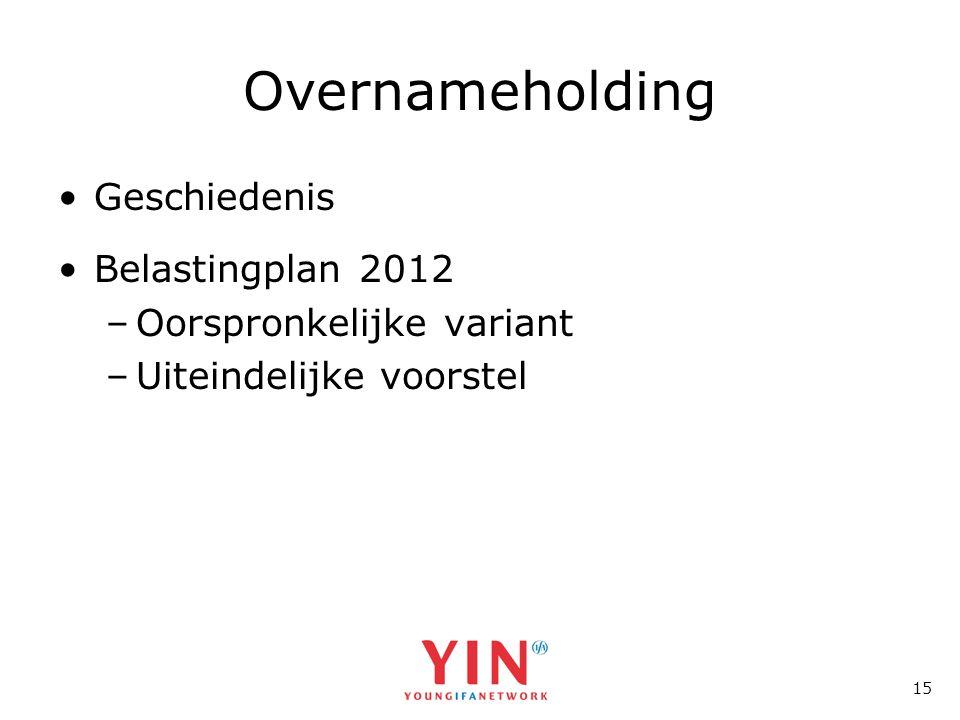 15 Overnameholding •Geschiedenis •Belastingplan 2012 –Oorspronkelijke variant –Uiteindelijke voorstel
