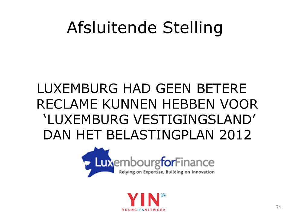 31 Afsluitende Stelling LUXEMBURG HAD GEEN BETERE RECLAME KUNNEN HEBBEN VOOR 'LUXEMBURG VESTIGINGSLAND' DAN HET BELASTINGPLAN 2012