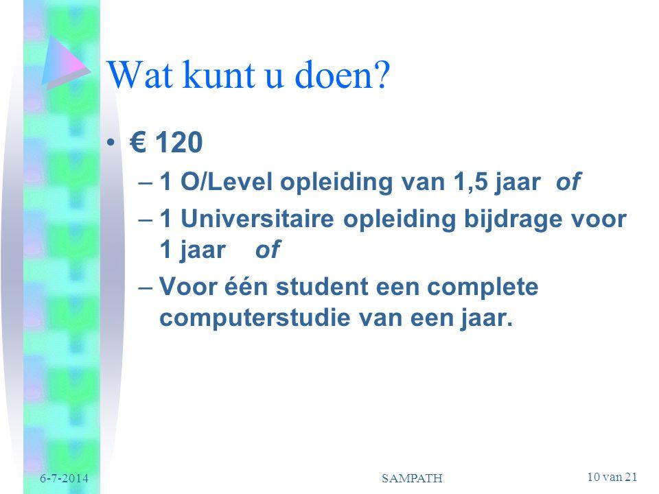 10 van 21 6-7-2014SAMPATH Wat kunt u doen? •€ 120 –1 O/Level opleiding van 1,5 jaar of –1 Universitaire opleiding bijdrage voor 1 jaar of –Voor één st