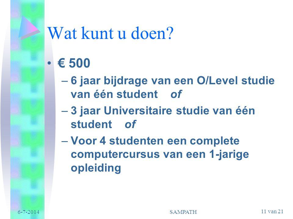 11 van 21 6-7-2014SAMPATH Wat kunt u doen? •€ 500 –6 jaar bijdrage van een O/Level studie van één student of –3 jaar Universitaire studie van één stud