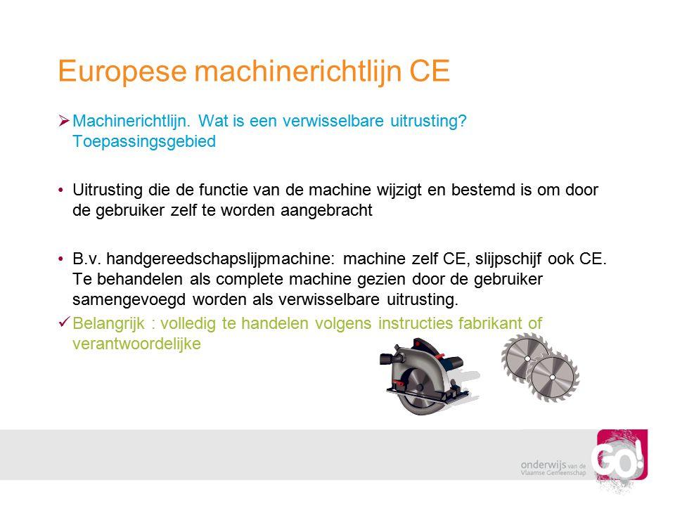 Europese machinerichtlijn CE  Machinerichtlijn. Wat is een verwisselbare uitrusting? Toepassingsgebied •Uitrusting die de functie van de machine wijz