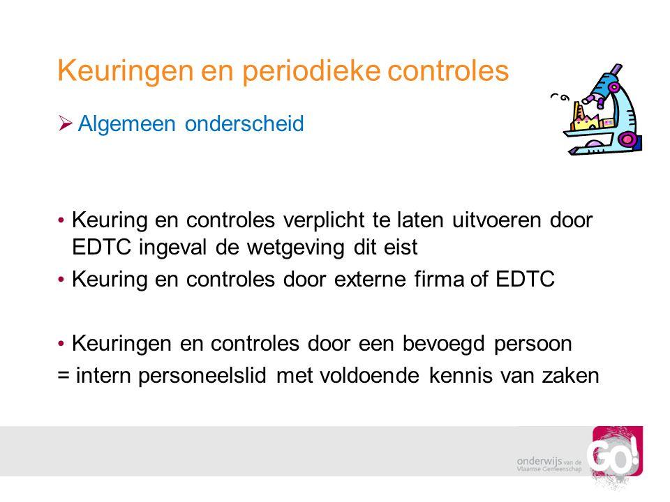 Keuringen en periodieke controles  Algemeen onderscheid • Keuring en controles verplicht te laten uitvoeren door EDTC ingeval de wetgeving dit eist •