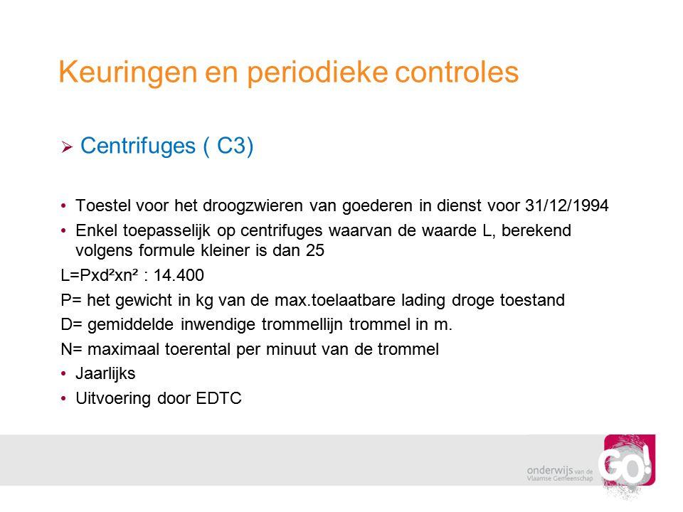 Keuringen en periodieke controles  Centrifuges ( C3) • Toestel voor het droogzwieren van goederen in dienst voor 31/12/1994 • Enkel toepasselijk op c