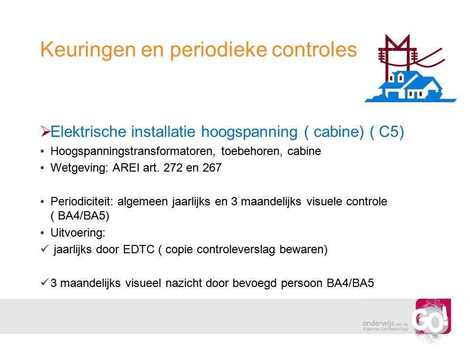 Keuringen en periodieke controles  Elektrische installatie hoogspanning ( cabine) ( C5) •Hoogspanningstransformatoren, toebehoren, cabine •Wetgeving: