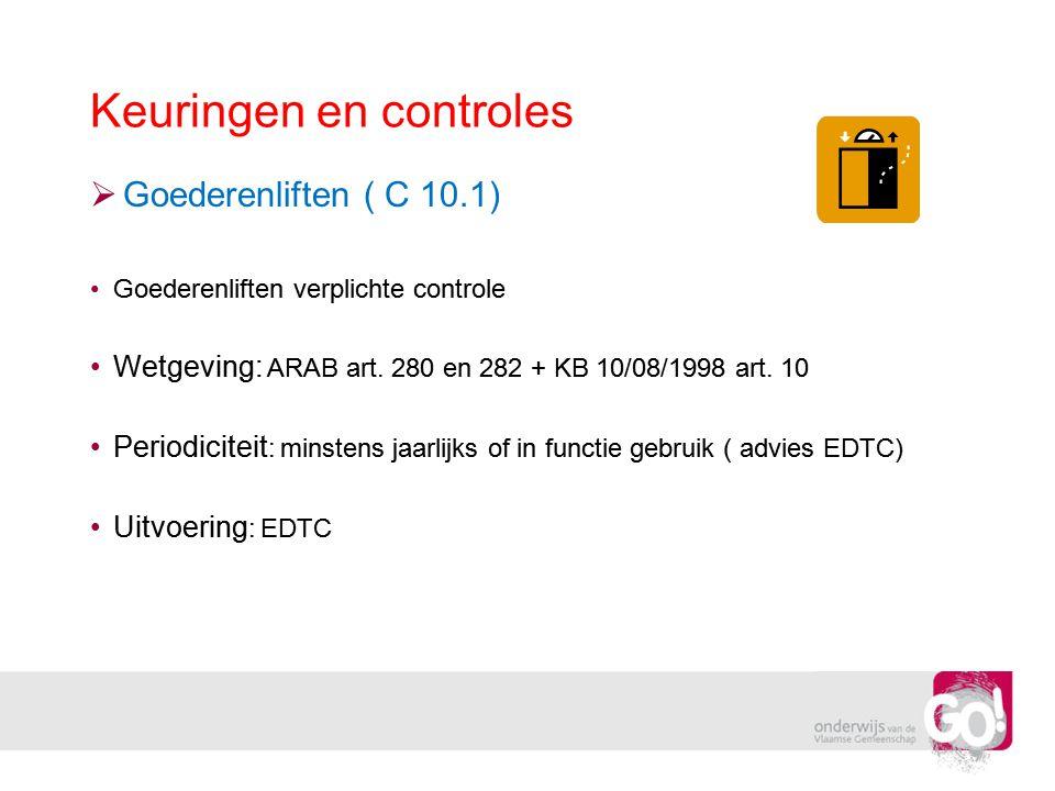 Keuringen en controles  Goederenliften ( C 10.1) •Goederenliften verplichte controle •Wetgeving: ARAB art. 280 en 282 + KB 10/08/1998 art. 10 •Period