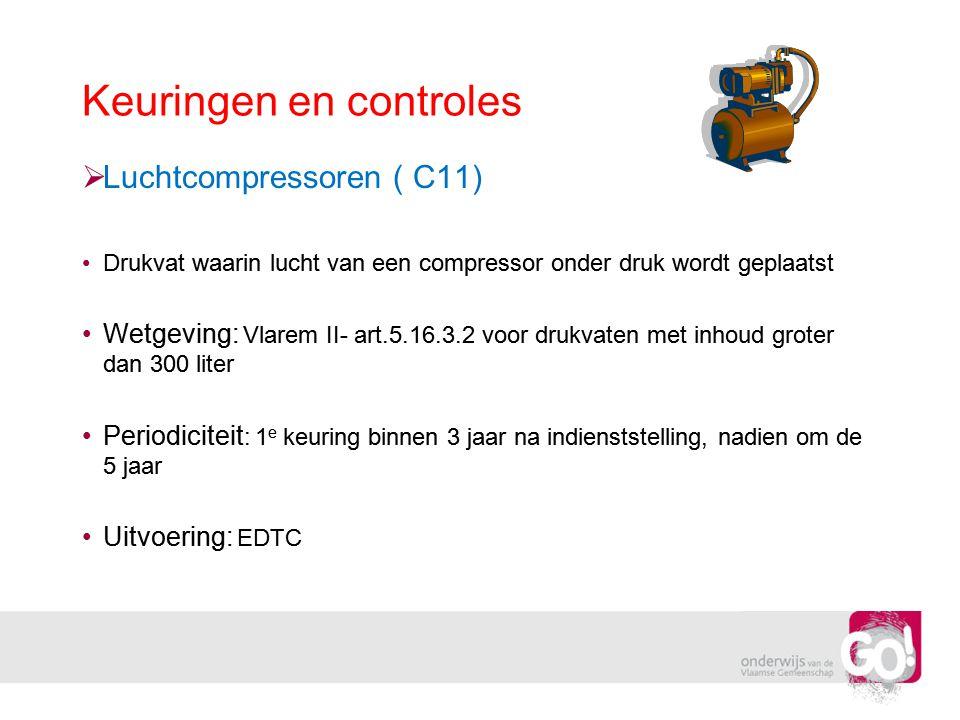 Keuringen en controles  Luchtcompressoren ( C11) •Drukvat waarin lucht van een compressor onder druk wordt geplaatst •Wetgeving: Vlarem II- art.5.16.
