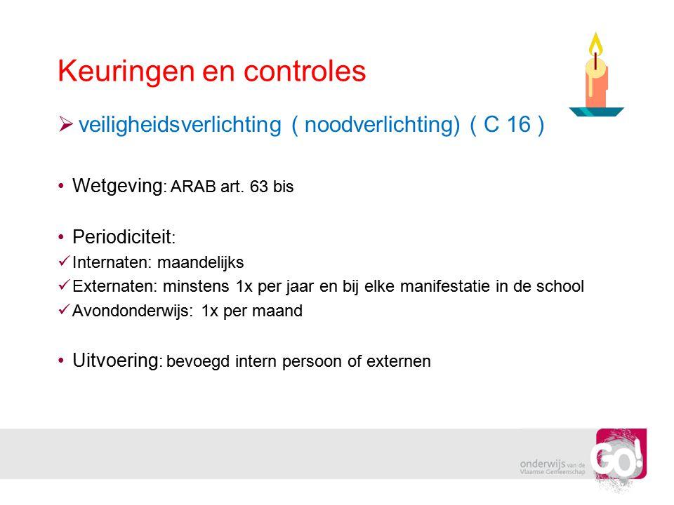 Keuringen en controles  veiligheidsverlichting ( noodverlichting) ( C 16 ) •Wetgeving : ARAB art. 63 bis •Periodiciteit :  Internaten: maandelijks 