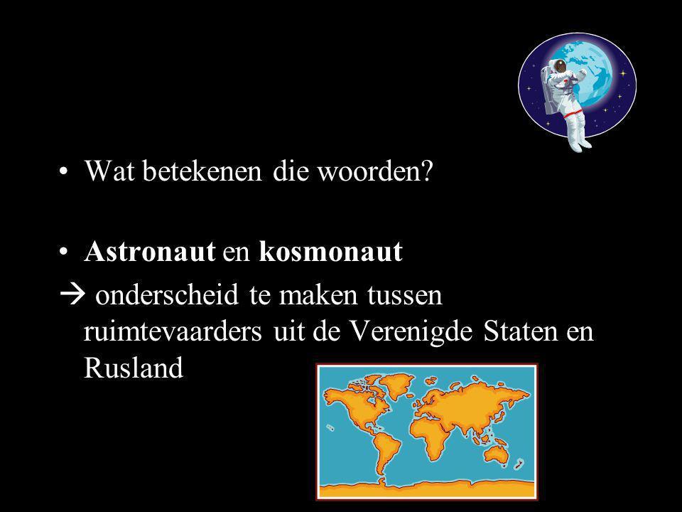 •Wat betekenen die woorden? •Astronaut en kosmonaut  onderscheid te maken tussen ruimtevaarders uit de Verenigde Staten en Rusland